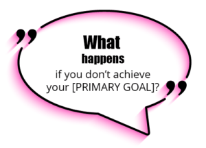 """Ask hypothetical questions like - """"What happens if you don't achieve your primary goal?"""""""