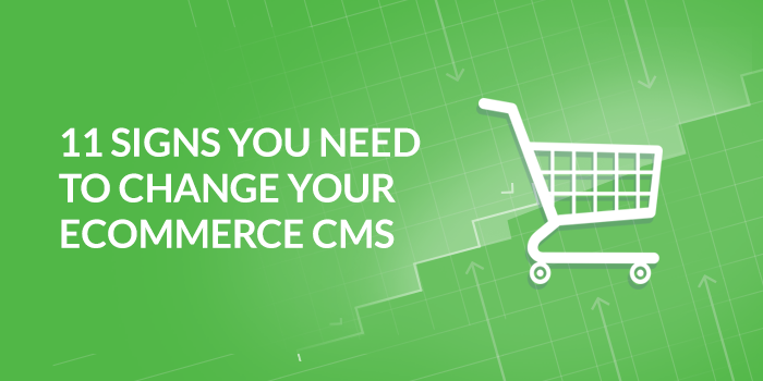 11 Signs You Need to Change Your Ecommerce CMS