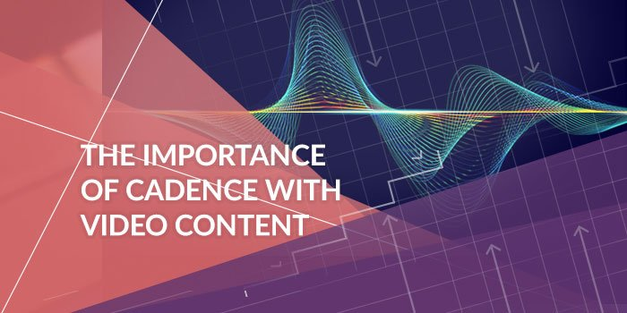 The Importance of Cadence with Video Content