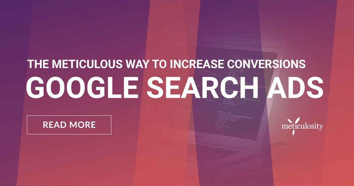 The Meticulous Way to Increase Sales and Conversions with Google Search Ads