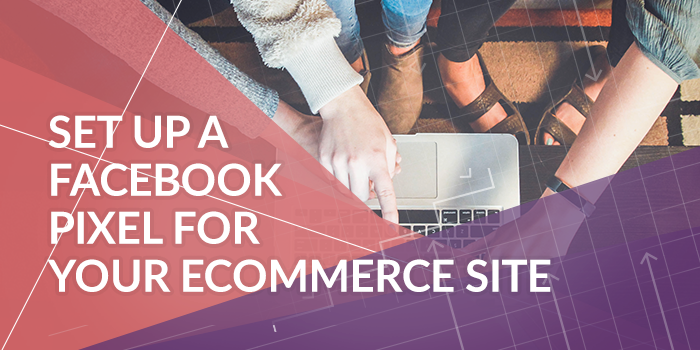 How to Set Up a Facebook Pixel Event for Your Ecommerce Site
