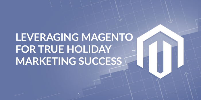 Leveraging Magento for True Holiday Marketing Success