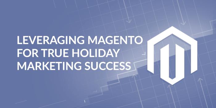 Leveraging Magento for True Holiday Marketing Success