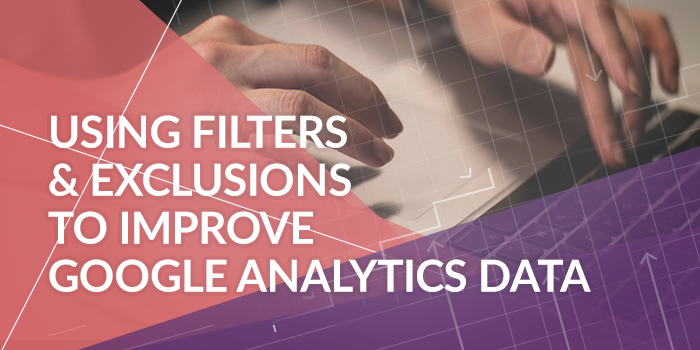 Using Filters & Exclusions to Improve Google Analytics Data