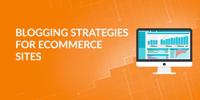 Blogging Strategies for Ecommerce Sites