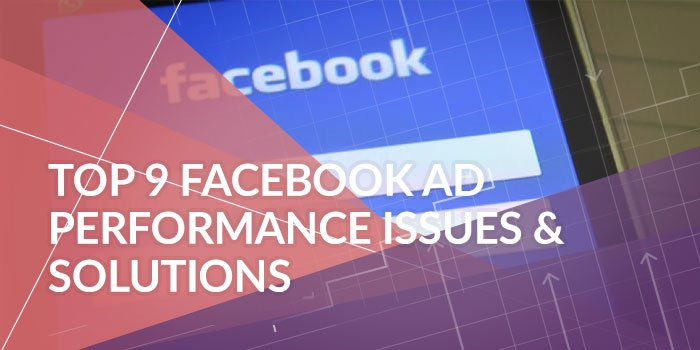 Top 9 Facebook Ad Performance Issues & Solutions: Troubleshoot Your Campaigns