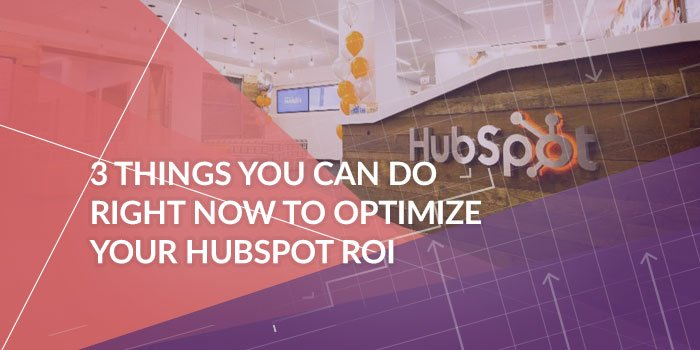 3 Things You Can Do Right Now To Optimize Your HubSpot ROI