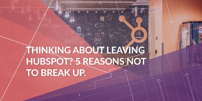 5 Reasons Not to Breakup With HubSpot